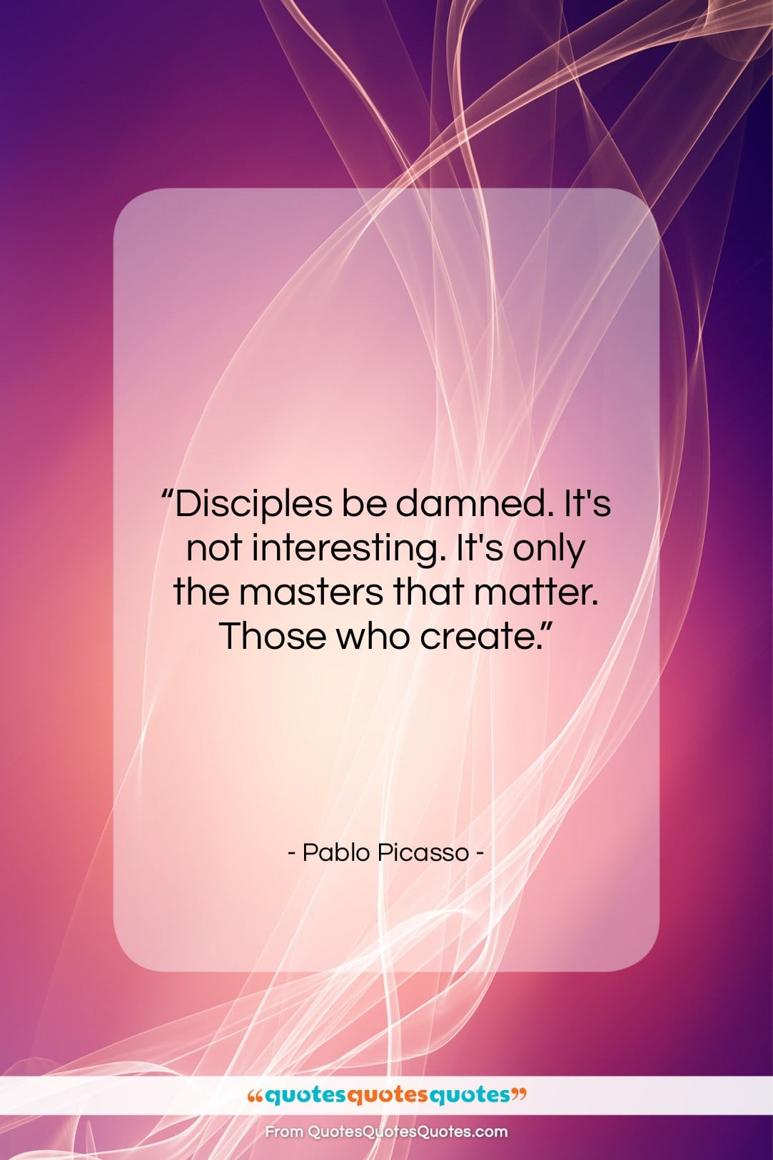 """Pablo Picasso quote: """"Disciples be damned. It's not interesting. It's…""""- at QuotesQuotesQuotes.com"""