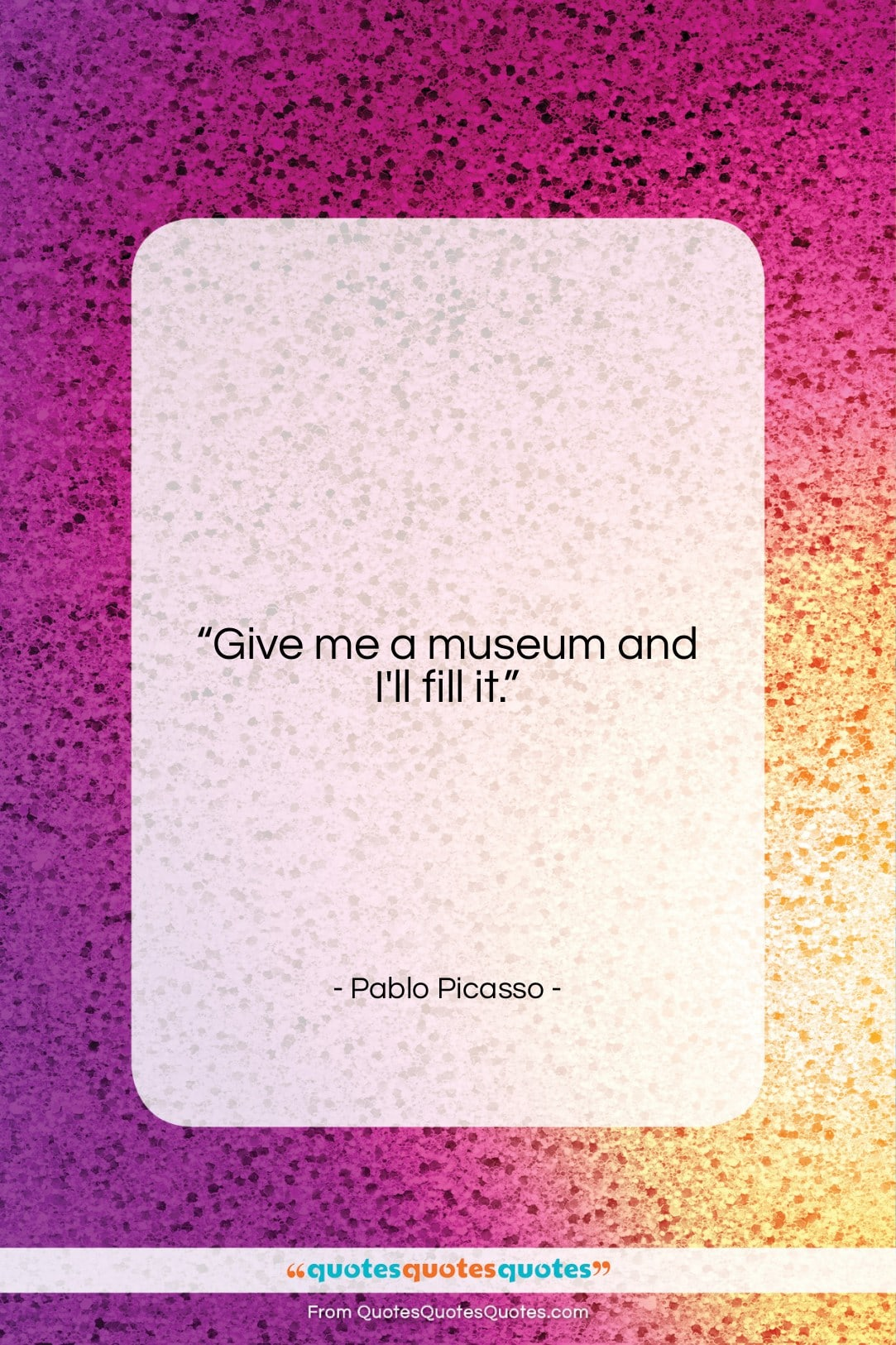 """Pablo Picasso quote: """"Give me a museum and I'll fill…""""- at QuotesQuotesQuotes.com"""