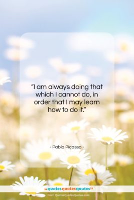 """Pablo Picasso quote: """"I am always doing that which I…""""- at QuotesQuotesQuotes.com"""