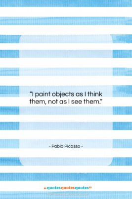 "Pablo Picasso quote: ""I paint objects as I think them,…""- at QuotesQuotesQuotes.com"