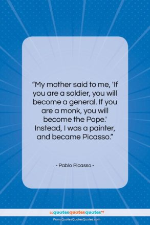 "Pablo Picasso quote: ""My mother said to me, 'If you…""- at QuotesQuotesQuotes.com"