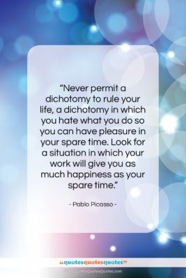 """Pablo Picasso quote: """"Never permit a dichotomy to rule your…""""- at QuotesQuotesQuotes.com"""