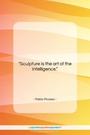 """Pablo Picasso quote: """"Sculpture is the art of the intelligence….""""- at QuotesQuotesQuotes.com"""