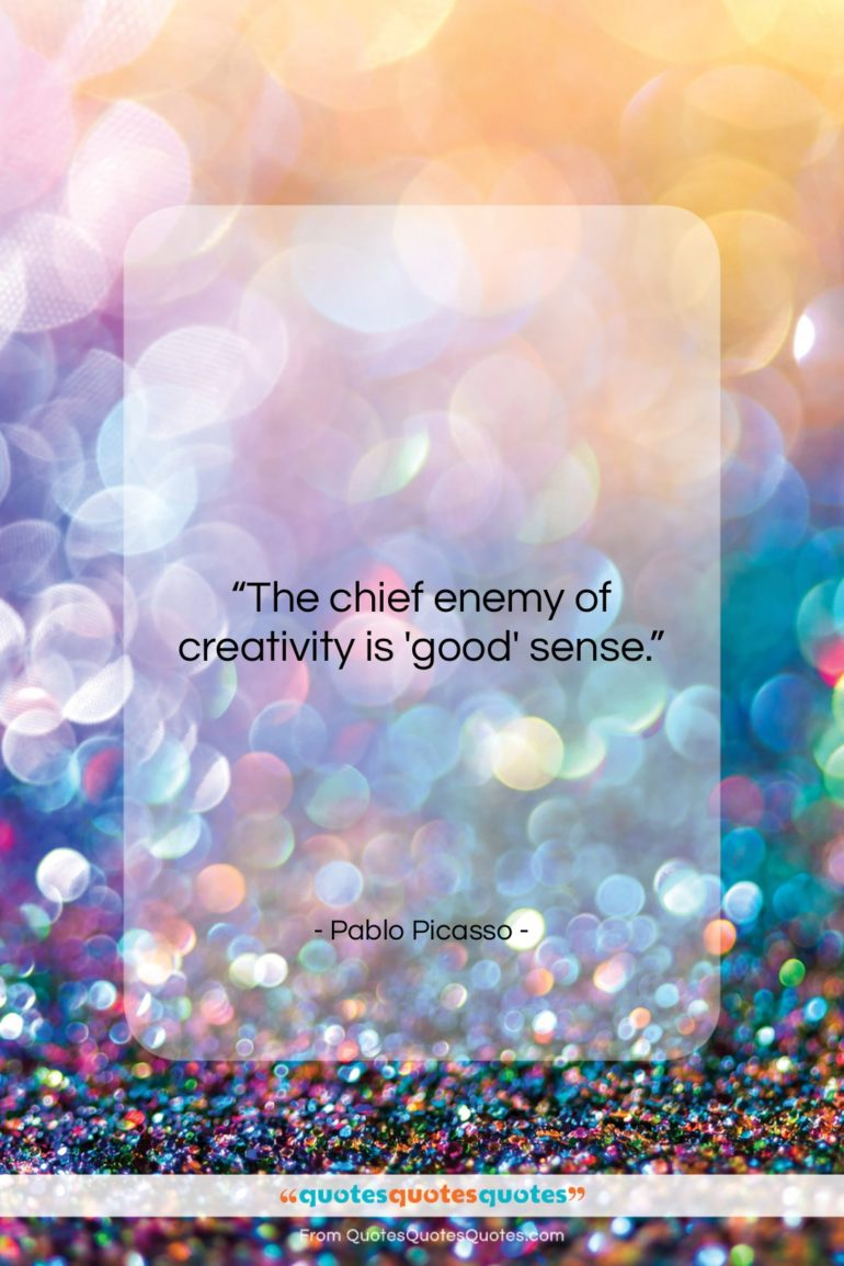 """Pablo Picasso quote: """"The chief enemy of creativity is 'good' sense""""- at QuotesQuotesQuotes.com"""