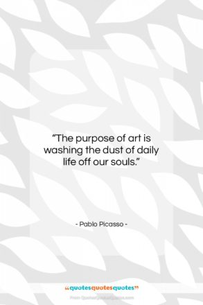 """Pablo Picasso quote: """"The purpose of art is washing the…""""- at QuotesQuotesQuotes.com"""