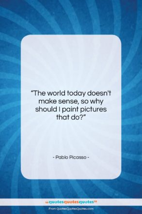 """Pablo Picasso quote: """"The world today doesn't make sense, so…""""- at QuotesQuotesQuotes.com"""