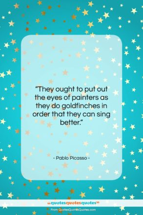 """Pablo Picasso quote: """"They ought to put out the eyes…""""- at QuotesQuotesQuotes.com"""