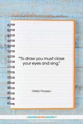 """Pablo Picasso quote: """"To draw you must close your eyes…""""- at QuotesQuotesQuotes.com"""