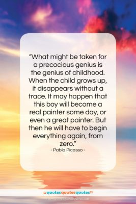 """Pablo Picasso quote: """"What might be taken for a precocious…""""- at QuotesQuotesQuotes.com"""
