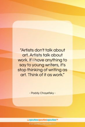 """Paddy Chayefsky quote: """"Artists don't talk about art. Artists talk…""""- at QuotesQuotesQuotes.com"""