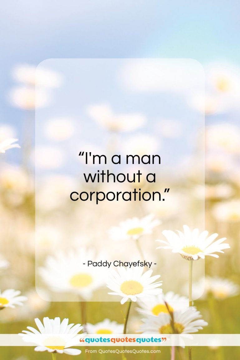 """Paddy Chayefsky quote: """"I'm a man without a corporation…""""- at QuotesQuotesQuotes.com"""