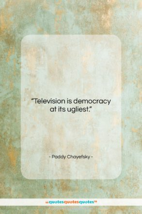 """Paddy Chayefsky quote: """"Television is democracy at its ugliest….""""- at QuotesQuotesQuotes.com"""