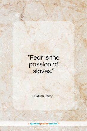 """Patrick Henry quote: """"Fear is the passion of slaves…""""- at QuotesQuotesQuotes.com"""