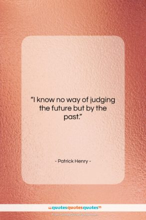 """Patrick Henry quote: """"I know no way of judging the…""""- at QuotesQuotesQuotes.com"""