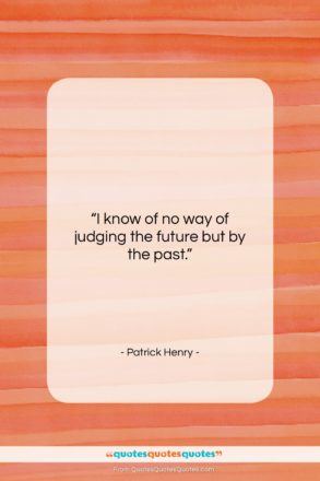 """Patrick Henry quote: """"I know of no way of judging…""""- at QuotesQuotesQuotes.com"""