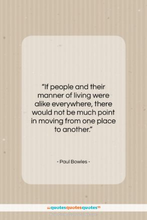 """Paul Bowles quote: """"If people and their manner of living…""""- at QuotesQuotesQuotes.com"""