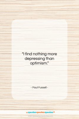 "Paul Fussell quote: ""I find nothing more depressing than optimism….""- at QuotesQuotesQuotes.com"