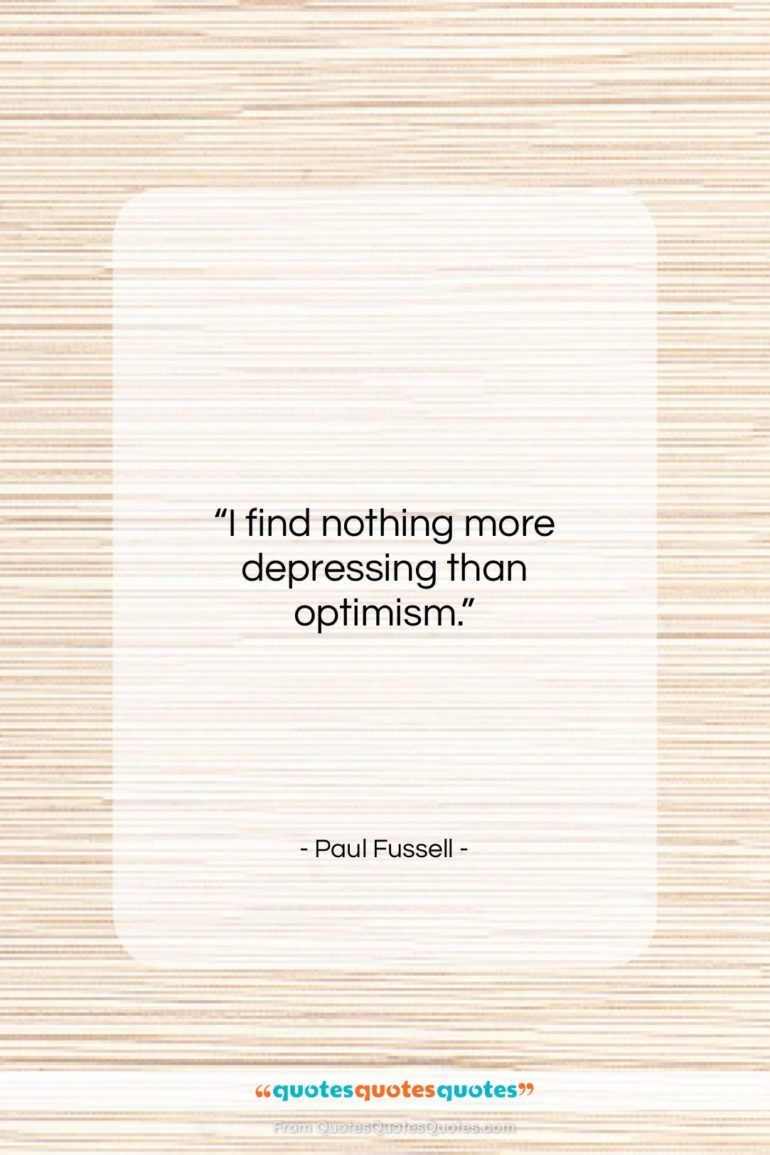 """Paul Fussell quote: """"I find nothing more depressing than optimism….""""- at QuotesQuotesQuotes.com"""