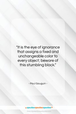 """Paul Gauguin quote: """"It is the eye of ignorance that…""""- at QuotesQuotesQuotes.com"""