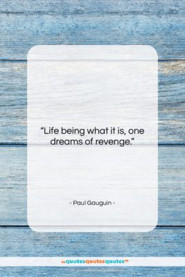 """Paul Gauguin quote: """"Life being what it is, one dreams…""""- at QuotesQuotesQuotes.com"""