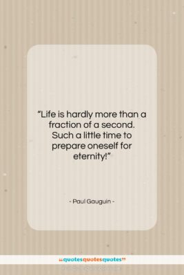 """Paul Gauguin quote: """"Life is hardly more than a fraction…""""- at QuotesQuotesQuotes.com"""