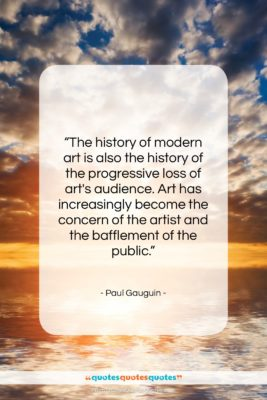 """Paul Gauguin quote: """"The history of modern art is also…""""- at QuotesQuotesQuotes.com"""