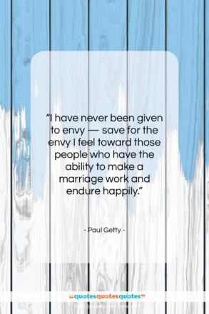"""Paul Getty quote: """"I have never been given to envy…""""- at QuotesQuotesQuotes.com"""