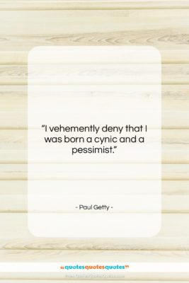 """Paul Getty quote: """"I vehemently deny that I was born…""""- at QuotesQuotesQuotes.com"""