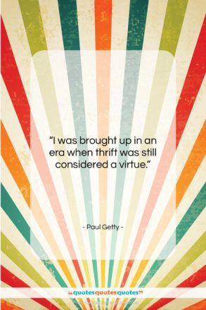 """Paul Getty quote: """"I was brought up in an era…""""- at QuotesQuotesQuotes.com"""