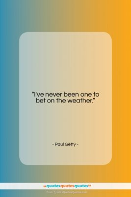 "Paul Getty quote: ""I've never been one to bet on…""- at QuotesQuotesQuotes.com"