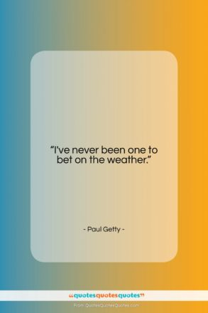 """Paul Getty quote: """"I've never been one to bet on…""""- at QuotesQuotesQuotes.com"""