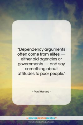 """Paul Harvey quote: """"Dependency arguments often come from elites —…""""- at QuotesQuotesQuotes.com"""