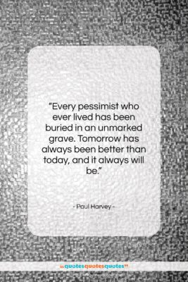 """Paul Harvey quote: """"Every pessimist who ever lived has been…""""- at QuotesQuotesQuotes.com"""