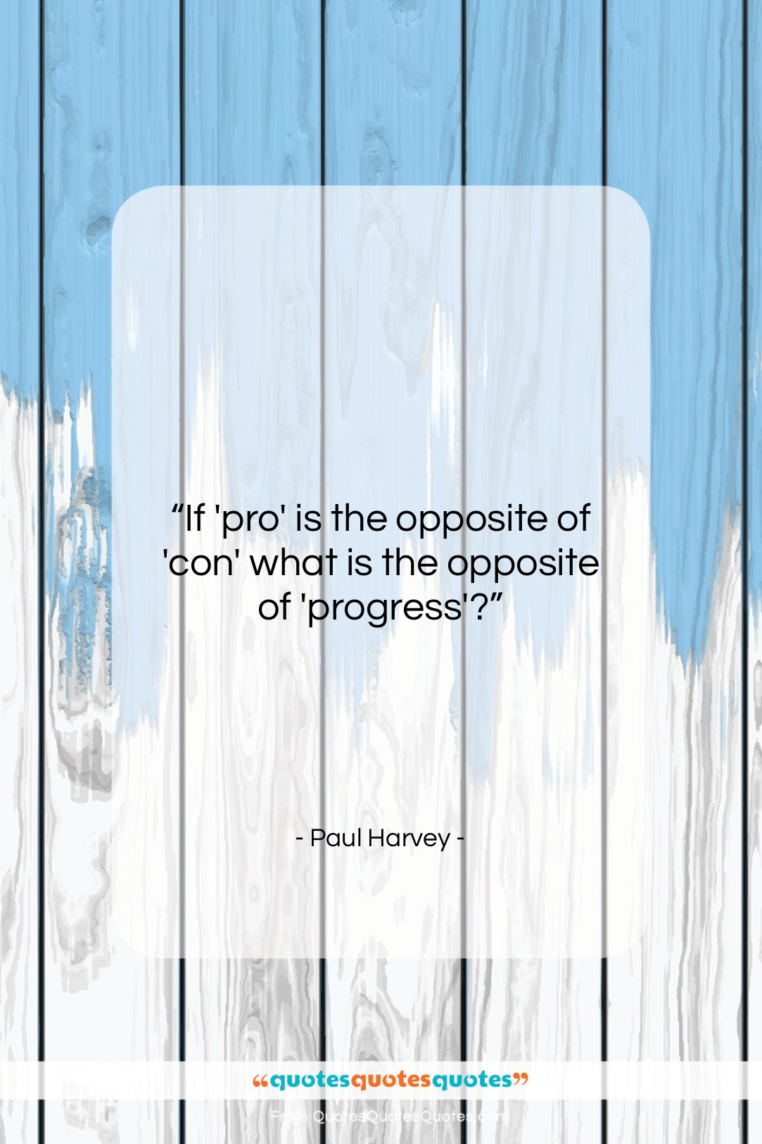 """Paul Harvey quote: """"If 'pro' is the opposite of 'con'…""""- at QuotesQuotesQuotes.com"""