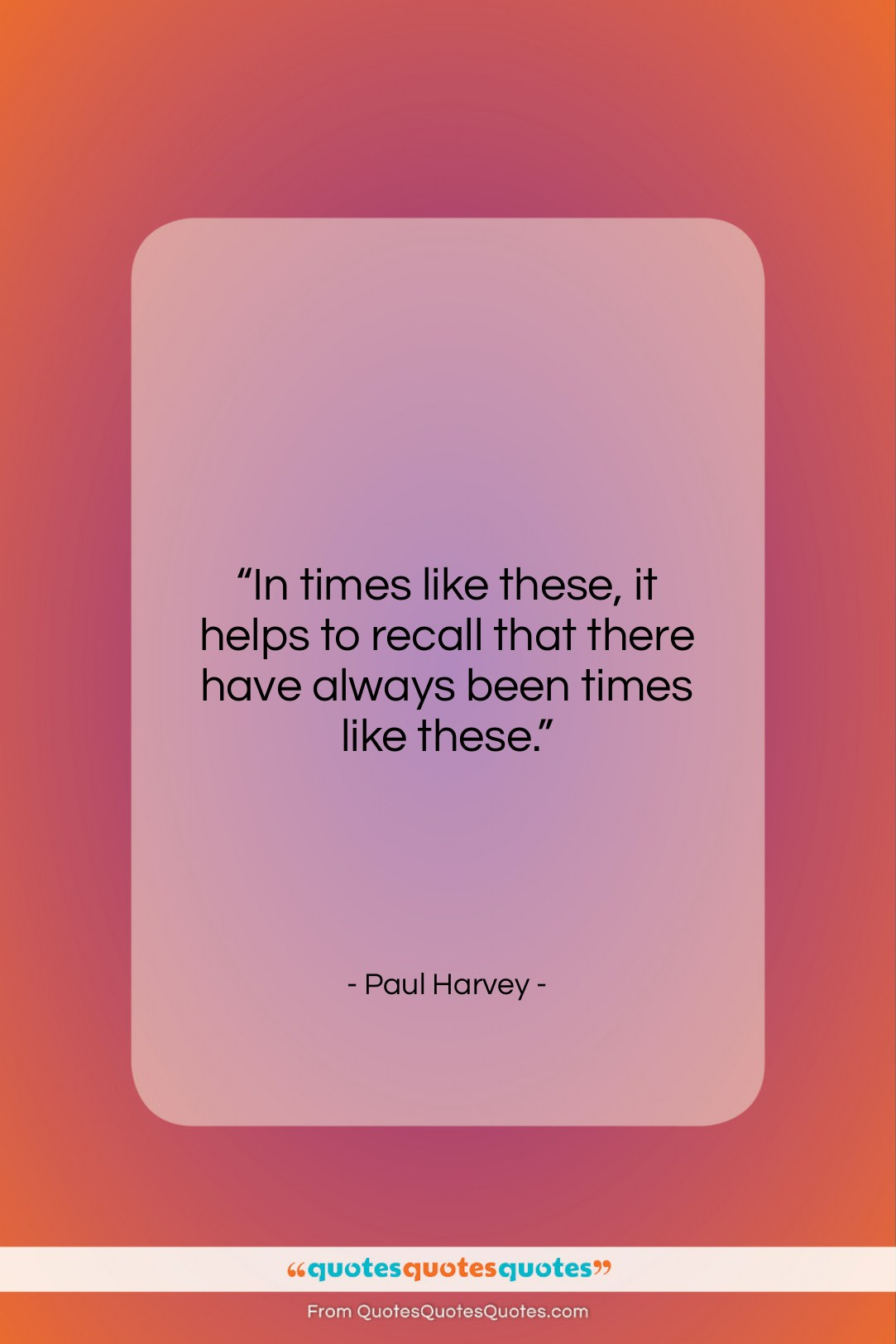 """Paul Harvey quote: """"In times like these, it helps to…""""- at QuotesQuotesQuotes.com"""