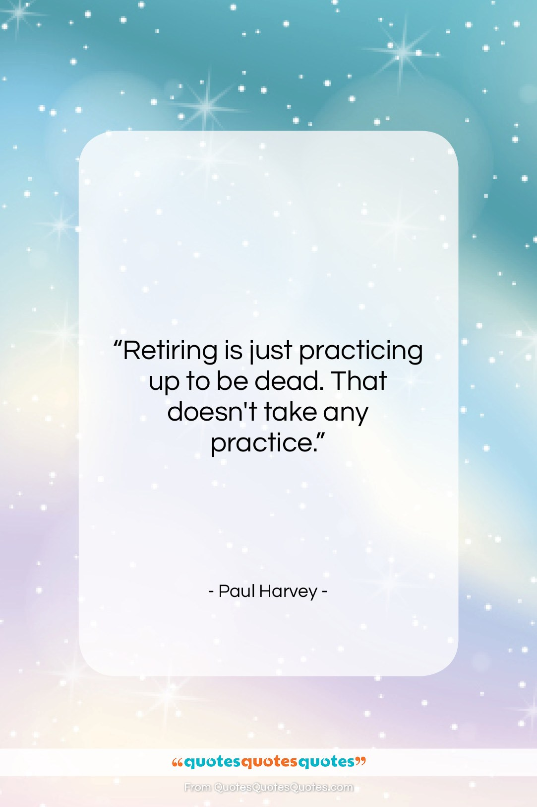 """Paul Harvey quote: """"Retiring is just practicing up to be…""""- at QuotesQuotesQuotes.com"""