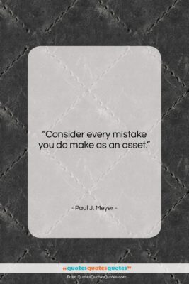 """Paul J. Meyer quote: """"Consider every mistake you do make as…""""- at QuotesQuotesQuotes.com"""
