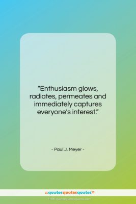 """Paul J. Meyer quote: """"Enthusiasm glows, radiates, permeates and immediately captures…""""- at QuotesQuotesQuotes.com"""