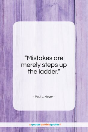 "Paul J. Meyer quote: ""Mistakes are merely steps up the ladder…""- at QuotesQuotesQuotes.com"
