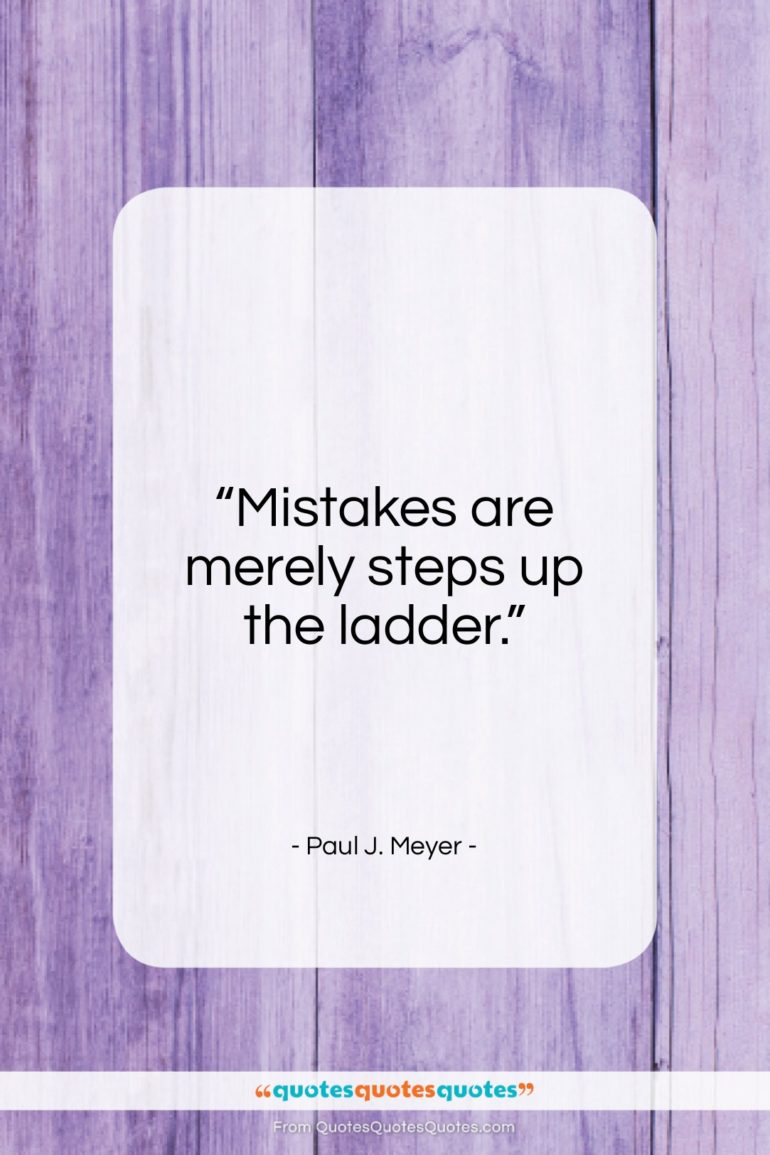 """Paul J. Meyer quote: """"Mistakes are merely steps up the ladder…""""- at QuotesQuotesQuotes.com"""