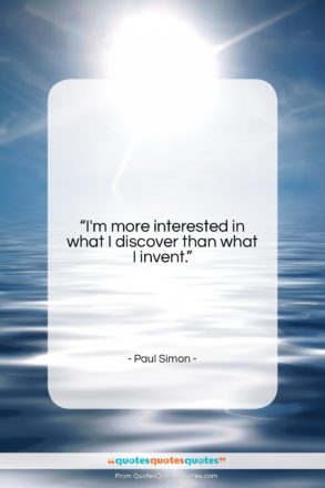 """Paul Simon quote: """"I'm more interested in what I discover…""""- at QuotesQuotesQuotes.com"""