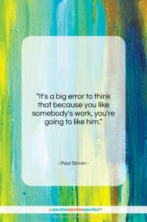 """Paul Simon quote: """"It's a big error to think that…""""- at QuotesQuotesQuotes.com"""