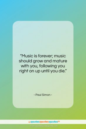 """Paul Simon quote: """"Music is forever; music should grow and…""""- at QuotesQuotesQuotes.com"""