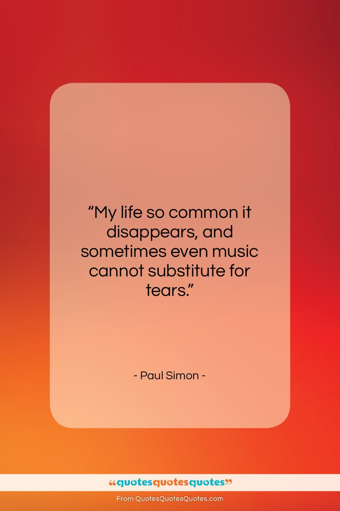 """Paul Simon quote: """"My life so common it disappears, and…""""- at QuotesQuotesQuotes.com"""