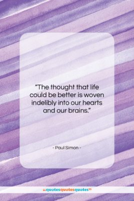 """Paul Simon quote: """"The thought that life could be better…""""- at QuotesQuotesQuotes.com"""