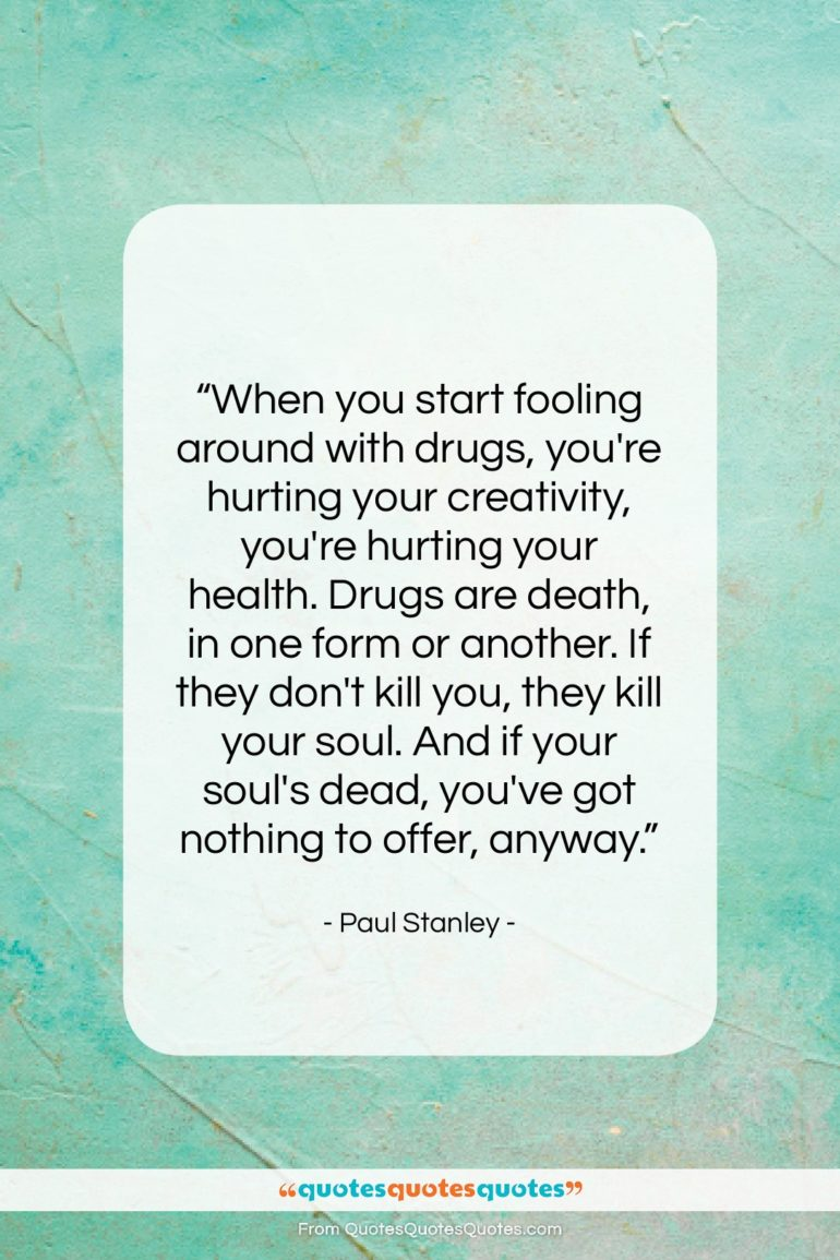 """Paul Stanley quote: """"When you start fooling around with drugs,…""""- at QuotesQuotesQuotes.com"""