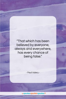 """Paul Valery quote: """"That which has been believed by everyone,…""""- at QuotesQuotesQuotes.com"""