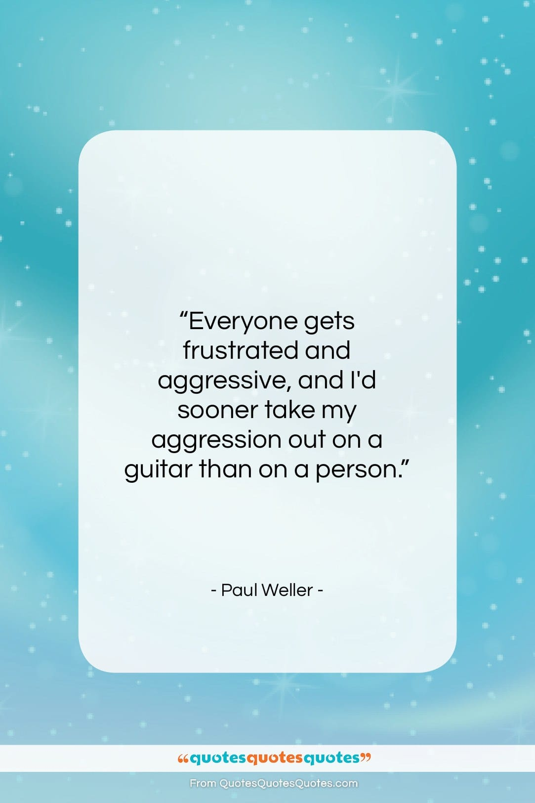 """Paul Weller quote: """"Everyone gets frustrated and aggressive, and I'd…""""- at QuotesQuotesQuotes.com"""