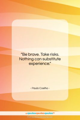 """Paulo Coelho quote: """"Be brave. Take risks. Nothing can substitute…""""- at QuotesQuotesQuotes.com"""