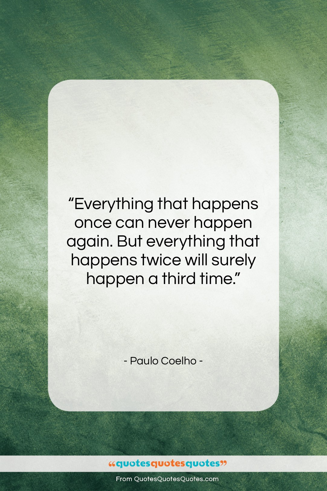 """Paulo Coelho quote: """"Everything that happens once can never happen…""""- at QuotesQuotesQuotes.com"""